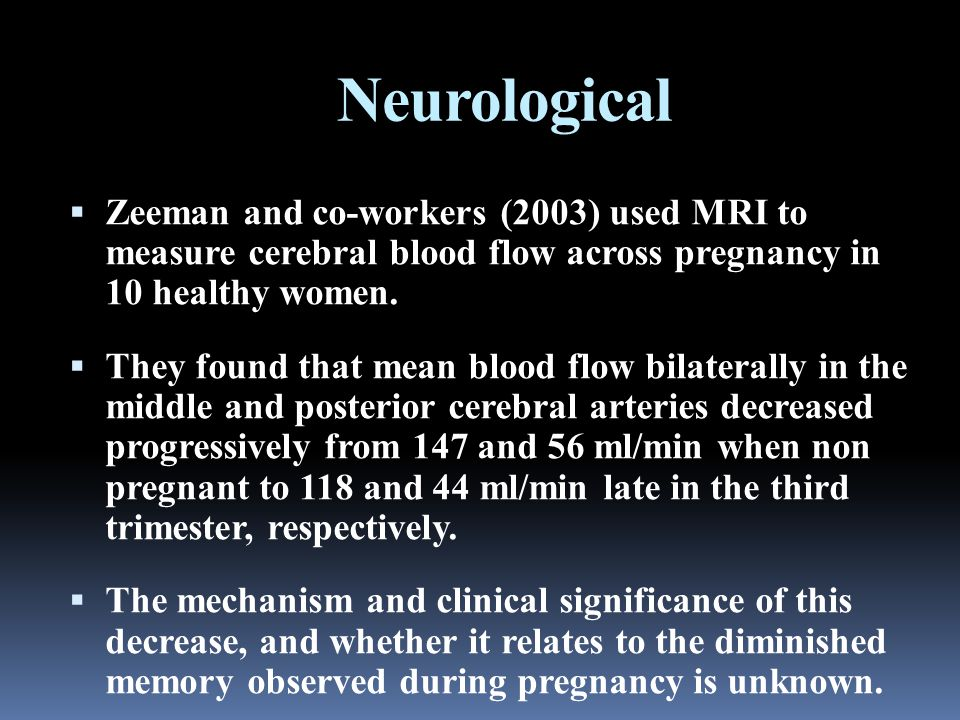 Neurological  Zeeman and co-workers (2003) used MRI to measure cerebral blood flow across pregnancy in 10 healthy women.  They found that mean blood