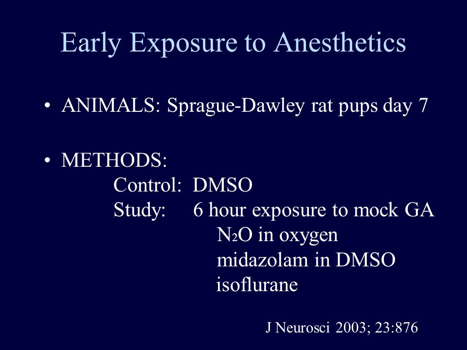 Early Exposure to Anesthetics ANIMALS: Sprague-Dawley rat pups day 7 METHODS: Control: DMSO Study: 6 hour exposure to mock GA N 2 O in oxygen midazolam in DMSO isoflurane J Neurosci 2003; 23:876