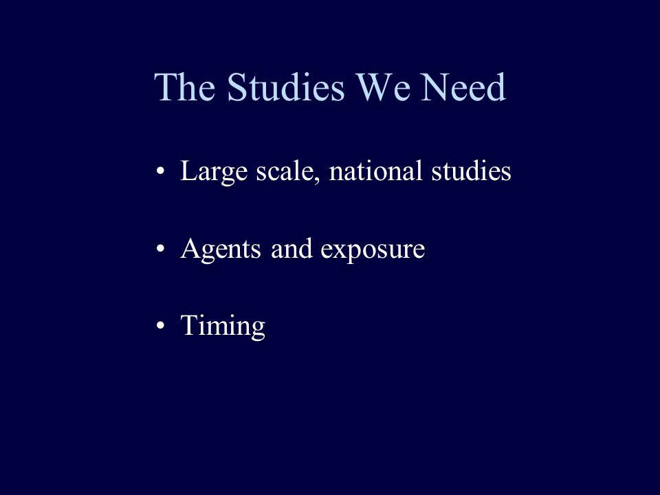 The Studies We Need Large scale, national studies Agents and exposure Timing