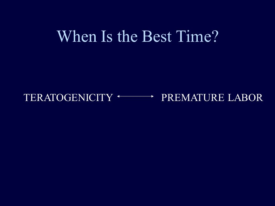 When Is the Best Time TERATOGENICITY PREMATURE LABOR