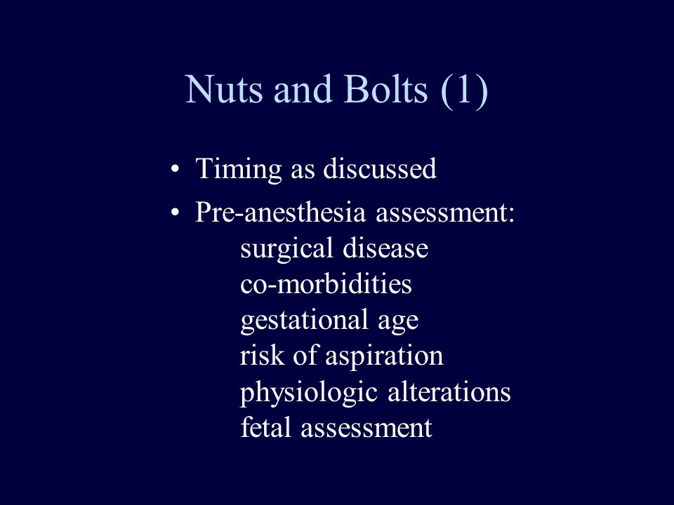 Nuts and Bolts (1) Timing as discussed Pre-anesthesia assessment: surgical disease co-morbidities gestational age risk of aspiration physiologic alterations fetal assessment