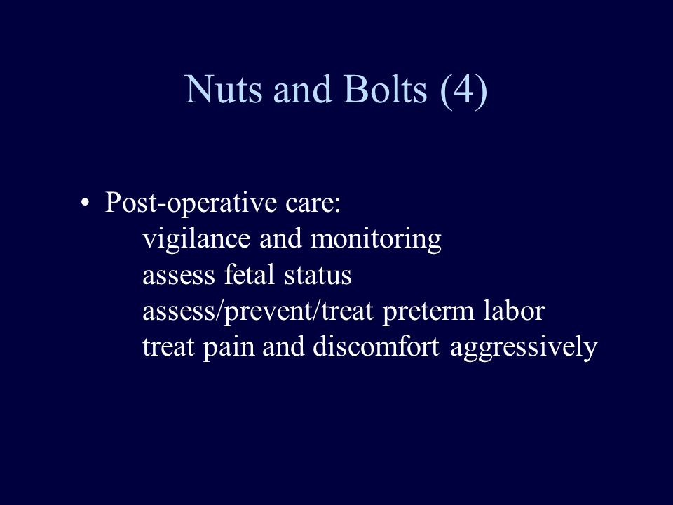 Nuts and Bolts (4) Post-operative care: vigilance and monitoring assess fetal status assess/prevent/treat preterm labor treat pain and discomfort aggressively