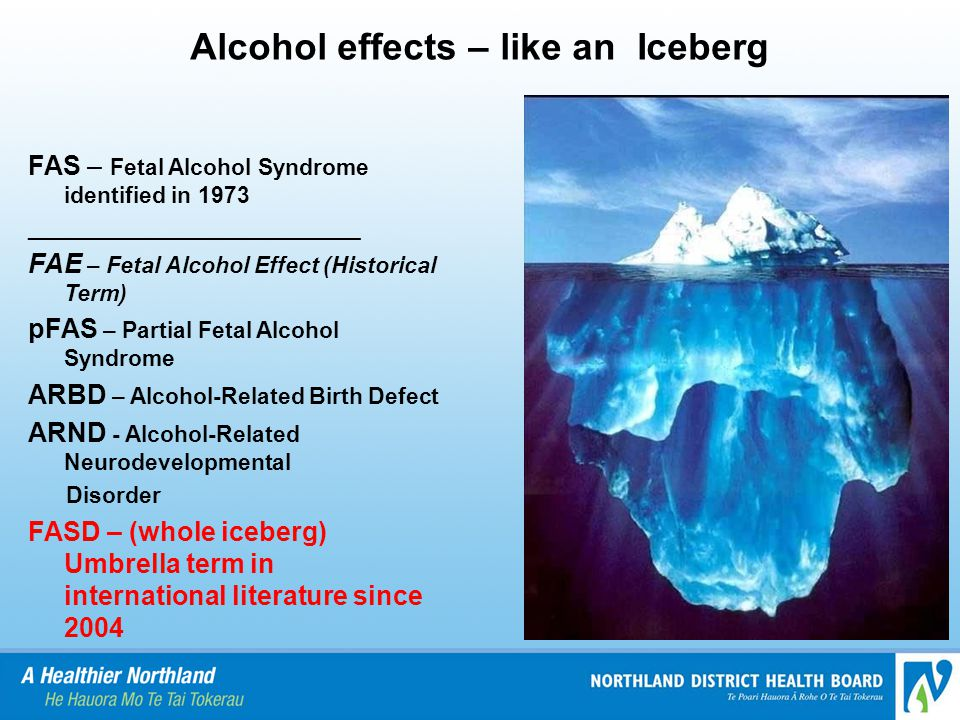 Alcohol effects – like an Iceberg FAS – Fetal Alcohol Syndrome identified in 1973 __________________________ FAE – Fetal Alcohol Effect (Historical Term) pFAS – Partial Fetal Alcohol Syndrome ARBD – Alcohol-Related Birth Defect ARND - Alcohol-Related Neurodevelopmental Disorder FASD – (whole iceberg) Umbrella term in international literature since 2004