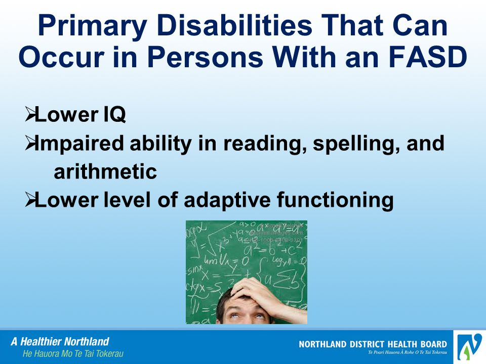 Primary Disabilities That Can Occur in Persons With an FASD  Lower IQ  Impaired ability in reading, spelling, and arithmetic  Lower level of adaptive functioning