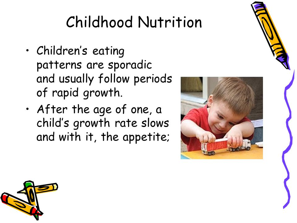 Childhood Nutrition Children's eating patterns are sporadic and usually follow periods of rapid growth. After the age of one, a child's growth rate sl