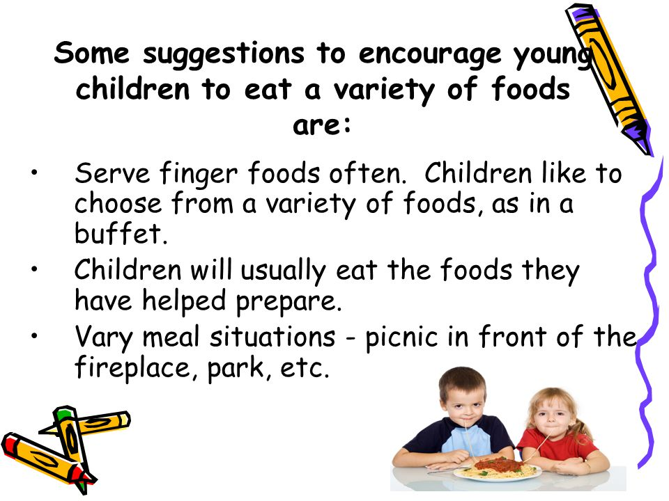 Some suggestions to encourage young children to eat a variety of foods are: Serve finger foods often. Children like to choose from a variety of foods,