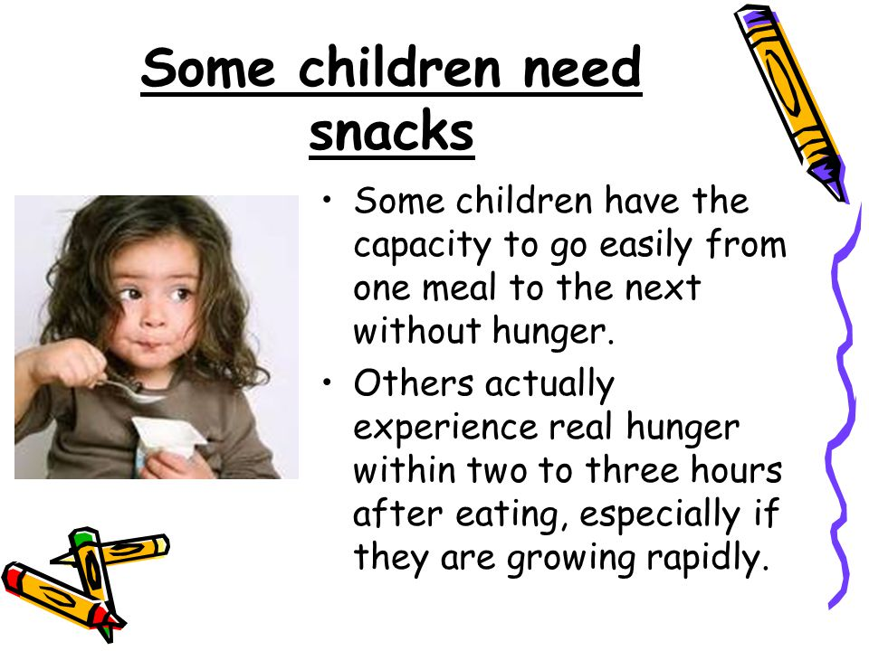 Some children need snacks Some children have the capacity to go easily from one meal to the next without hunger. Others actually experience real hunge