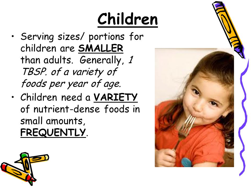 Serving sizes/ portions for children are SMALLER than adults. Generally, 1 TBSP. of a variety of foods per year of age. Children need a VARIETY of nut
