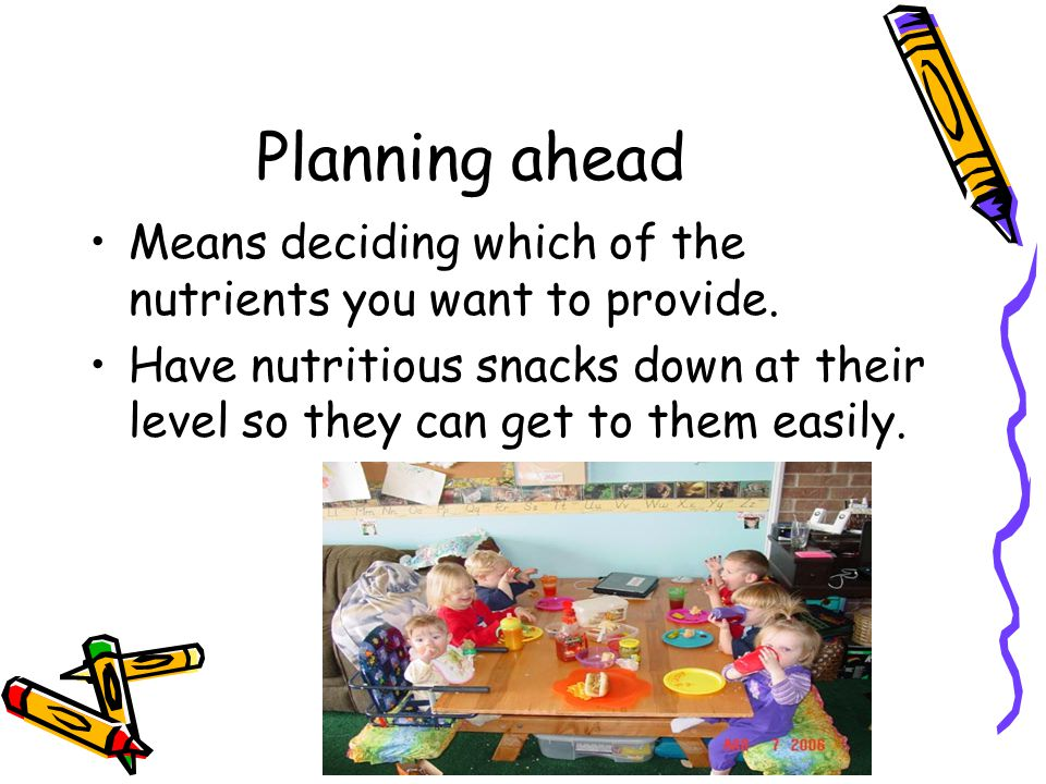 Planning ahead Means deciding which of the nutrients you want to provide. Have nutritious snacks down at their level so they can get to them easily.