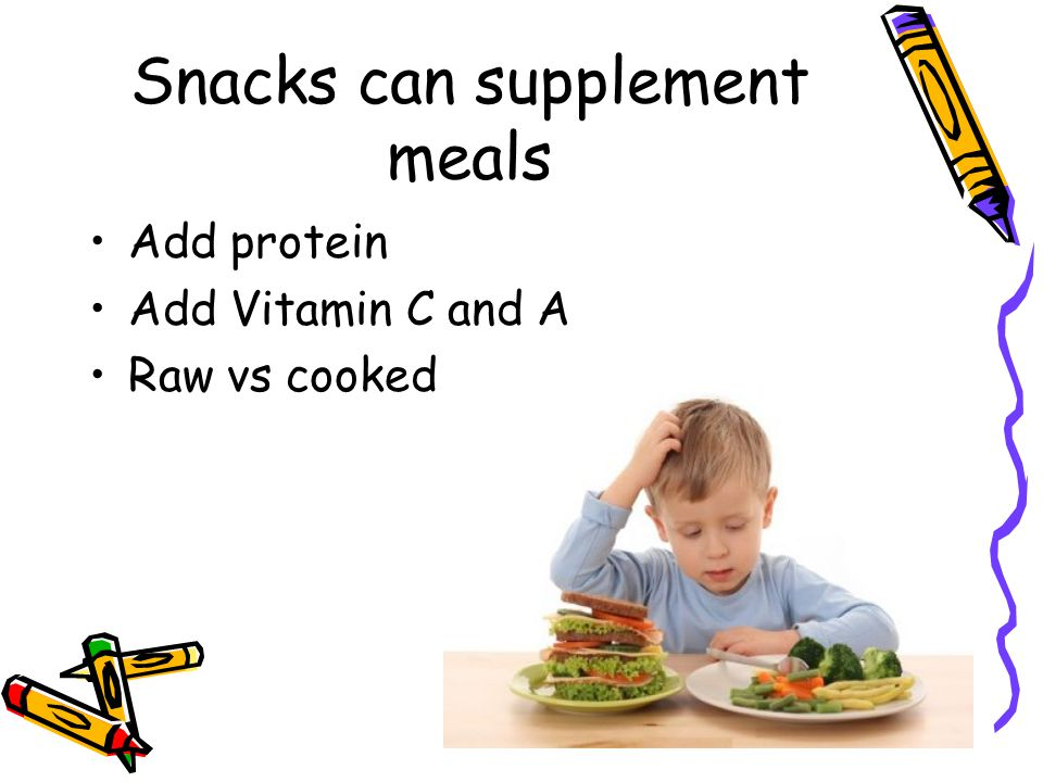 Snacks can supplement meals Add protein Add Vitamin C and A Raw vs cooked