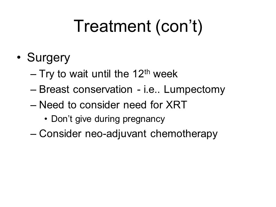 Treatment (con't) Surgery –Try to wait until the 12 th week –Breast conservation - i.e..