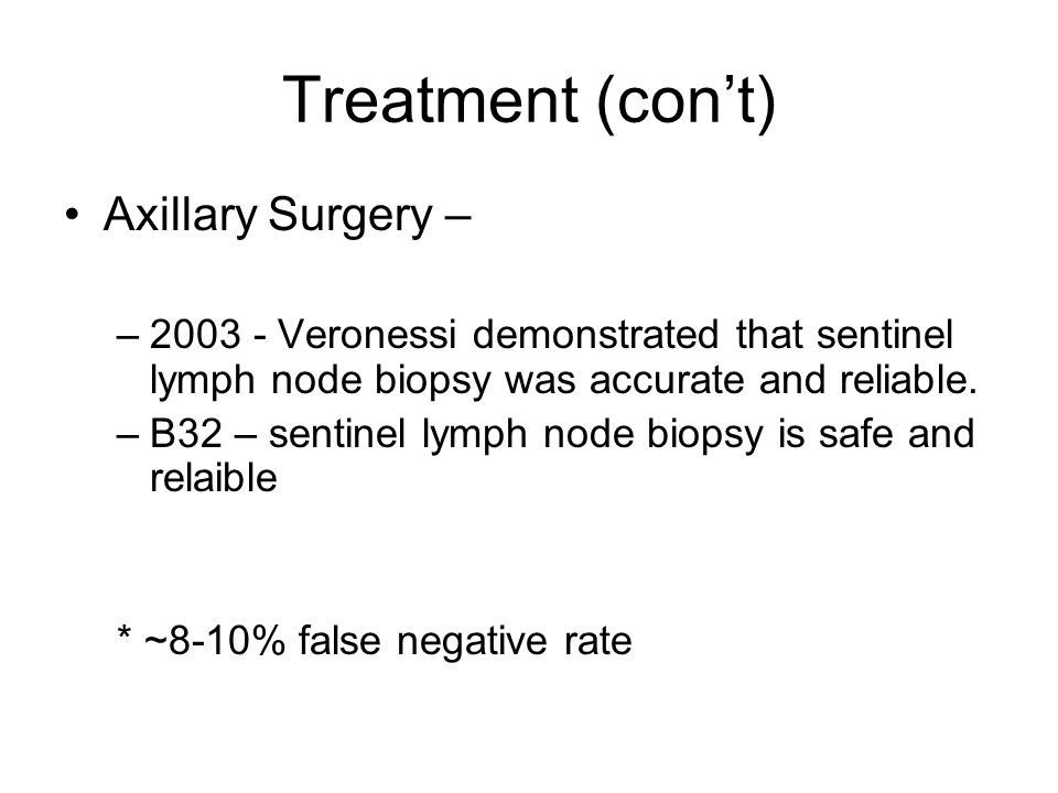 Treatment (con't) Axillary Surgery – –2003 - Veronessi demonstrated that sentinel lymph node biopsy was accurate and reliable.