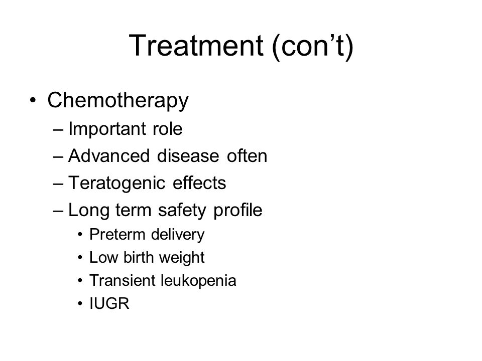 Treatment (con't) Chemotherapy –Important role –Advanced disease often –Teratogenic effects –Long term safety profile Preterm delivery Low birth weigh