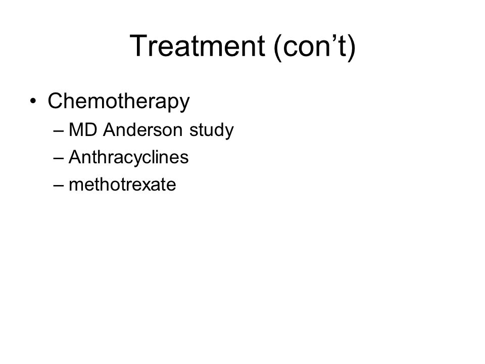 Treatment (con't) Chemotherapy –MD Anderson study –Anthracyclines –methotrexate