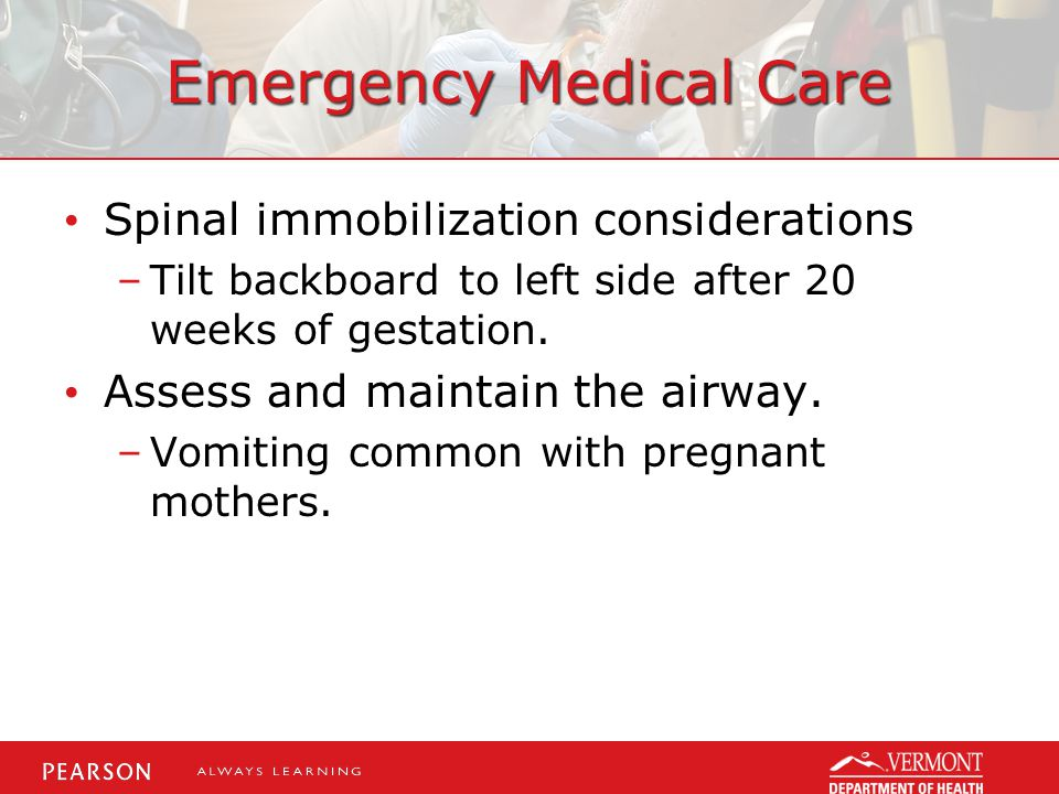 Emergency Medical Care Spinal immobilization considerations –Tilt backboard to left side after 20 weeks of gestation. Assess and maintain the airway.