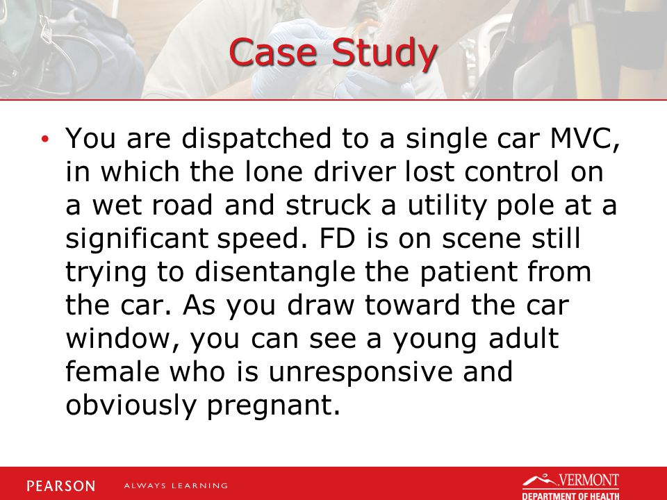 Case Study You are dispatched to a single car MVC, in which the lone driver lost control on a wet road and struck a utility pole at a significant spee