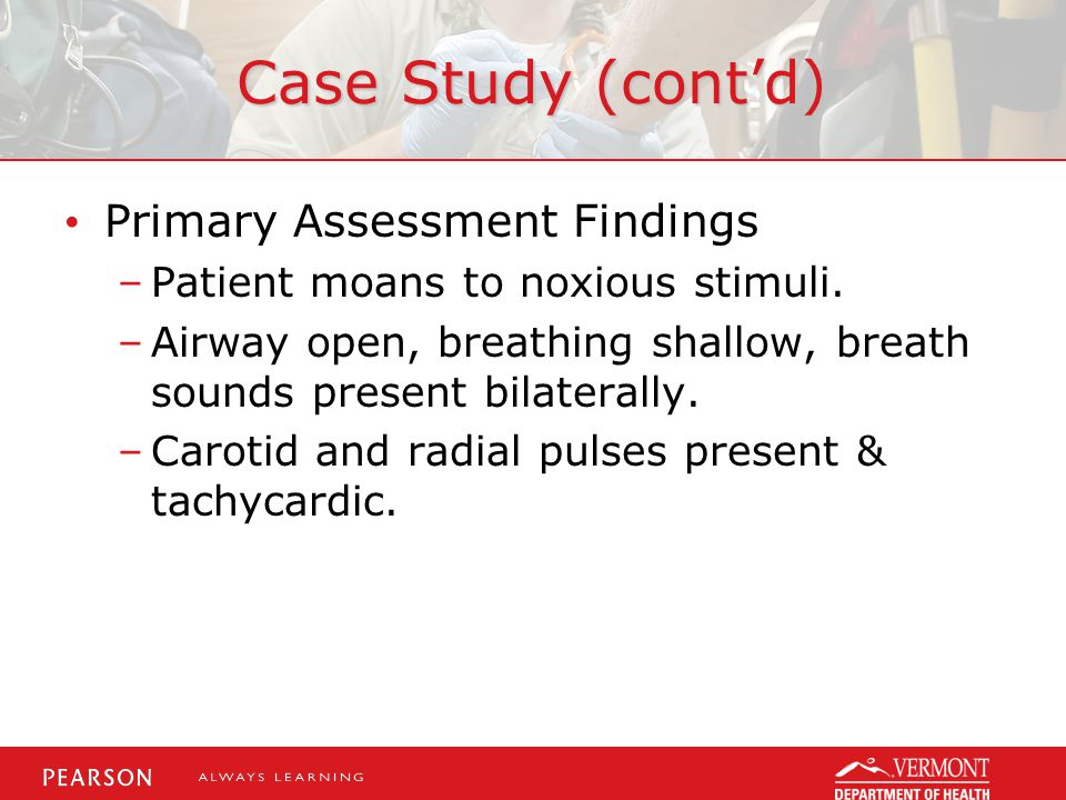 Case Study (cont'd) Primary Assessment Findings –Patient moans to noxious stimuli. –Airway open, breathing shallow, breath sounds present bilaterally.