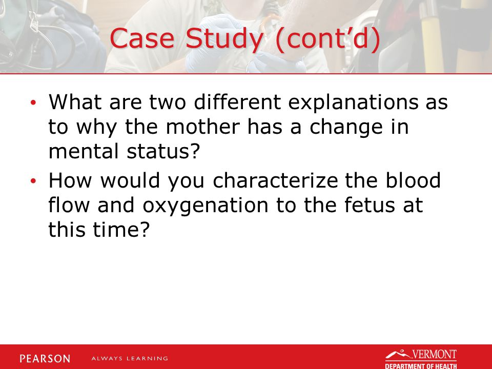 Case Study (cont'd) What are two different explanations as to why the mother has a change in mental status? How would you characterize the blood flow