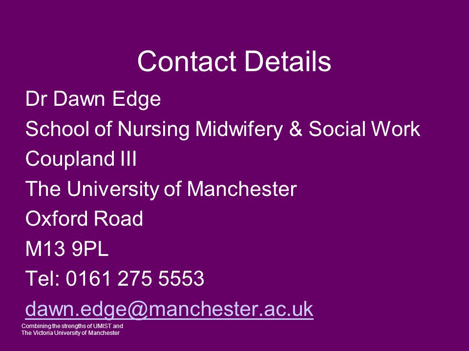 Combining the strengths of UMIST and The Victoria University of Manchester Contact Details Dr Dawn Edge School of Nursing Midwifery & Social Work Coup