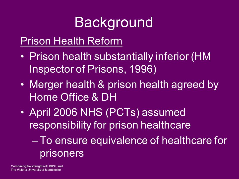 Combining the strengths of UMIST and The Victoria University of Manchester Background Prison Health Reform Prison health substantially inferior (HM In