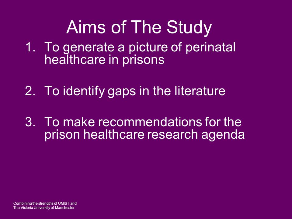 Combining the strengths of UMIST and The Victoria University of Manchester Aims of The Study 1.To generate a picture of perinatal healthcare in prisons 2.To identify gaps in the literature 3.To make recommendations for the prison healthcare research agenda