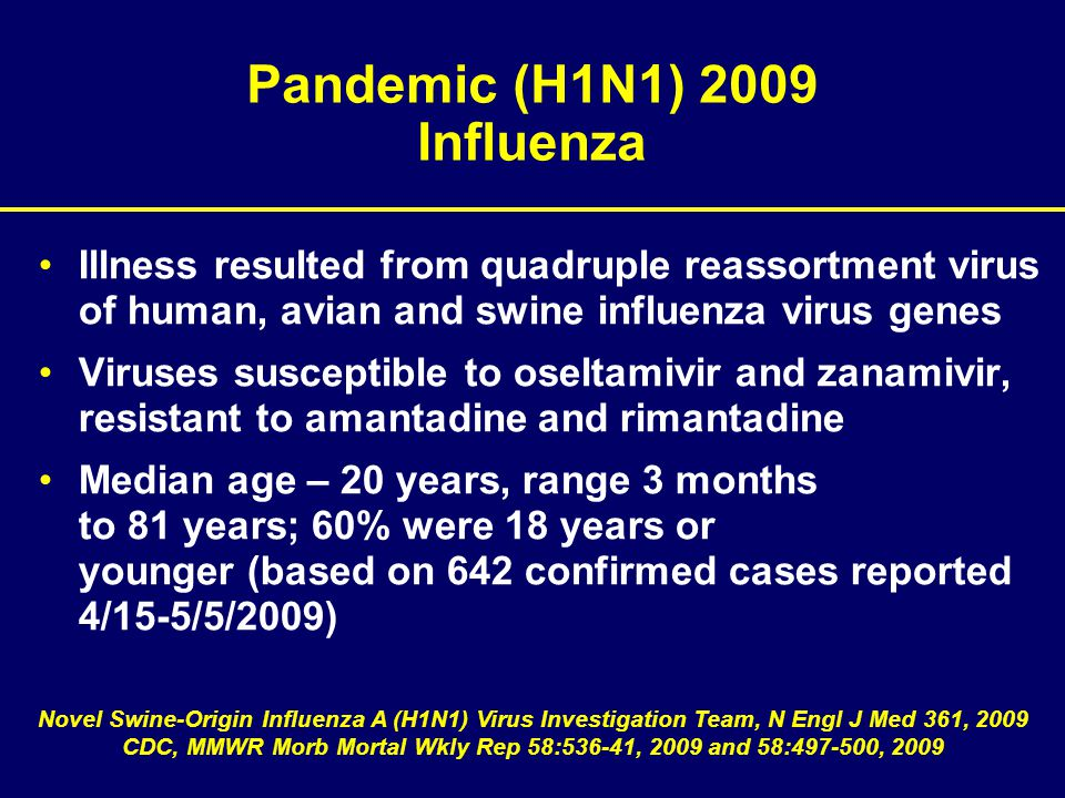 Pandemic (H1N1) 2009 Influenza Illness resulted from quadruple reassortment virus of human, avian and swine influenza virus genes Viruses susceptible to oseltamivir and zanamivir, resistant to amantadine and rimantadine Median age – 20 years, range 3 months to 81 years; 60% were 18 years or younger (based on 642 confirmed cases reported 4/15-5/5/2009) Novel Swine-Origin Influenza A (H1N1) Virus Investigation Team, N Engl J Med 361, 2009 CDC, MMWR Morb Mortal Wkly Rep 58:536-41, 2009 and 58:497-500, 2009