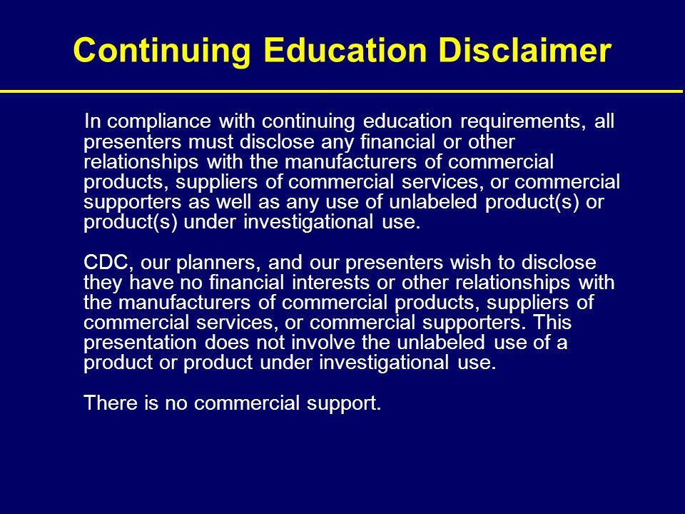 Continuing Education Disclaimer In compliance with continuing education requirements, all presenters must disclose any financial or other relationship