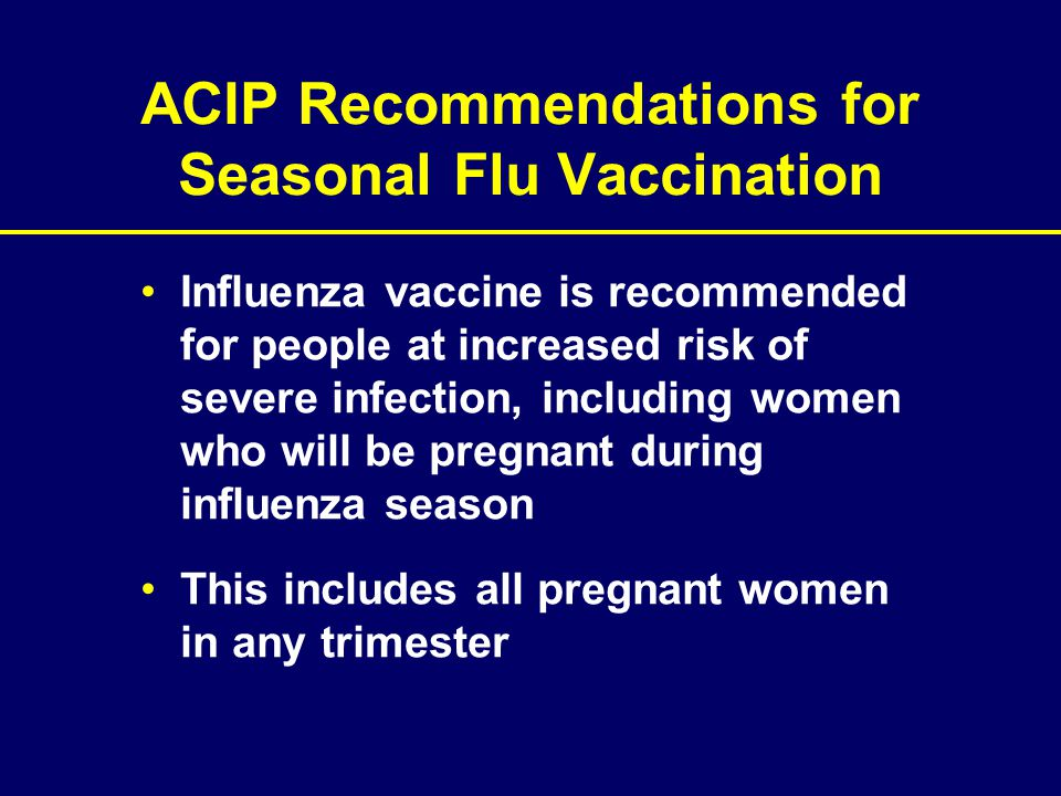ACIP Recommendations for Seasonal Flu Vaccination Influenza vaccine is recommended for people at increased risk of severe infection, including women w