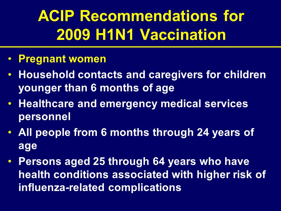 ACIP Recommendations for 2009 H1N1 Vaccination Pregnant women Household contacts and caregivers for children younger than 6 months of age Healthcare a
