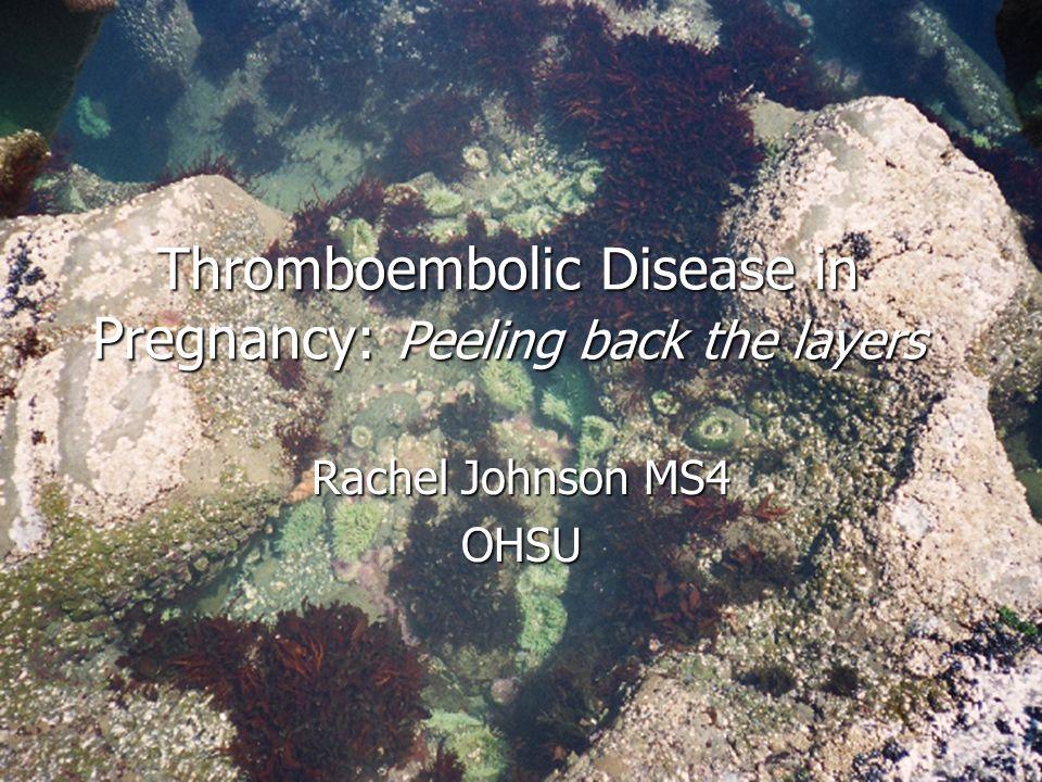 Thromboembolic Disease in Pregnancy: Peeling back the layers Rachel Johnson MS4 OHSU