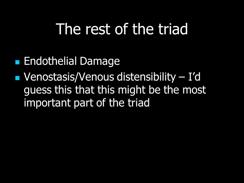 The rest of the triad Endothelial Damage Endothelial Damage Venostasis/Venous distensibility – I'd guess this that this might be the most important part of the triad Venostasis/Venous distensibility – I'd guess this that this might be the most important part of the triad