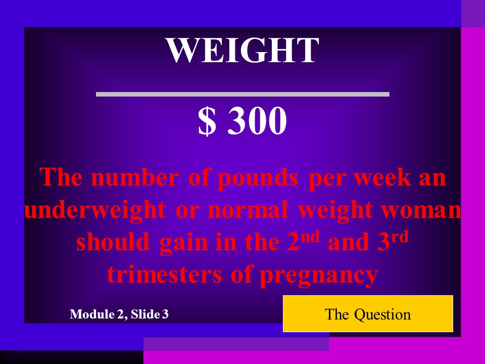 WEIGHT $ 200 The number of pounds a pregnant woman will gain in the first trimester The Question Module 2, Slide 3