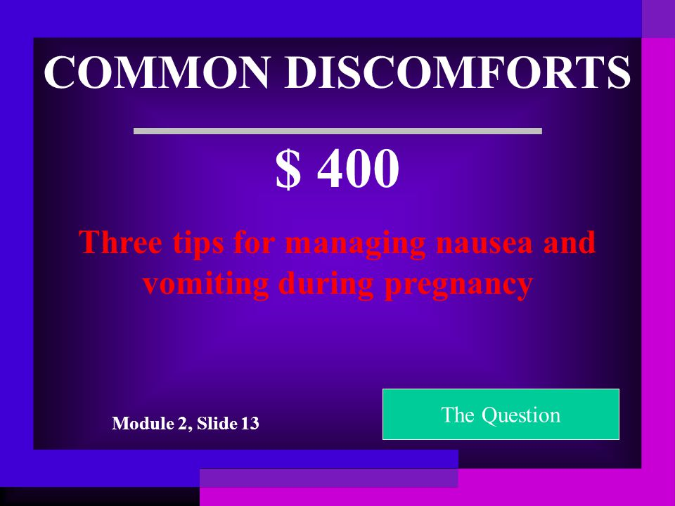 COMMON DISCOMFORTS $ 300 Three tips for managing heartburn during pregnancy The Question Module 2, Slide 14