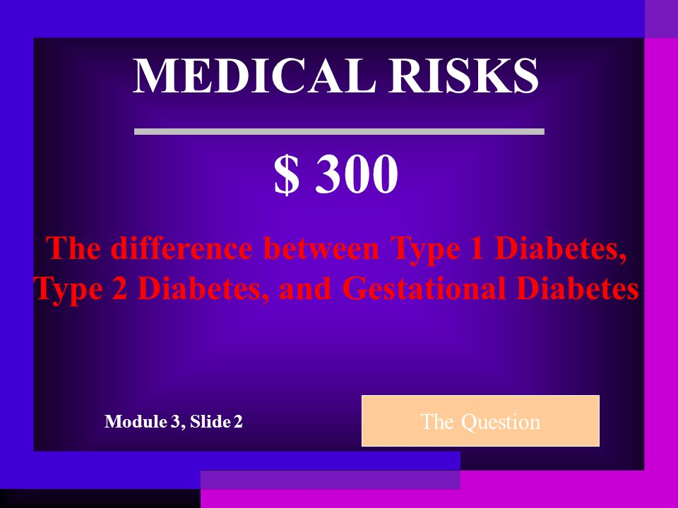 MEDICAL RISKS $ 200 A Gestational Diabetes test is typically done between which weeks gestation The Question Module 3, Slide 2