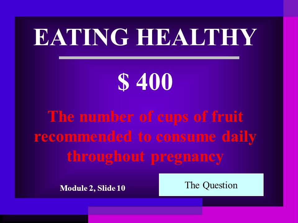 EATING HEALTHY $ 300 The number of cups of dairy recommended to consume daily throughout pregnancy The Question Module 2, Slide 10