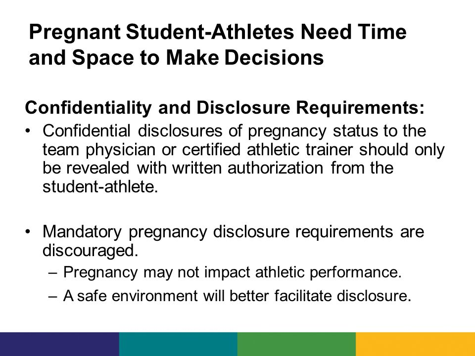 Pregnant Student-Athletes Need Time and Space to Make Decisions Confidentiality and Disclosure Requirements: Confidential disclosures of pregnancy status to the team physician or certified athletic trainer should only be revealed with written authorization from the student-athlete.