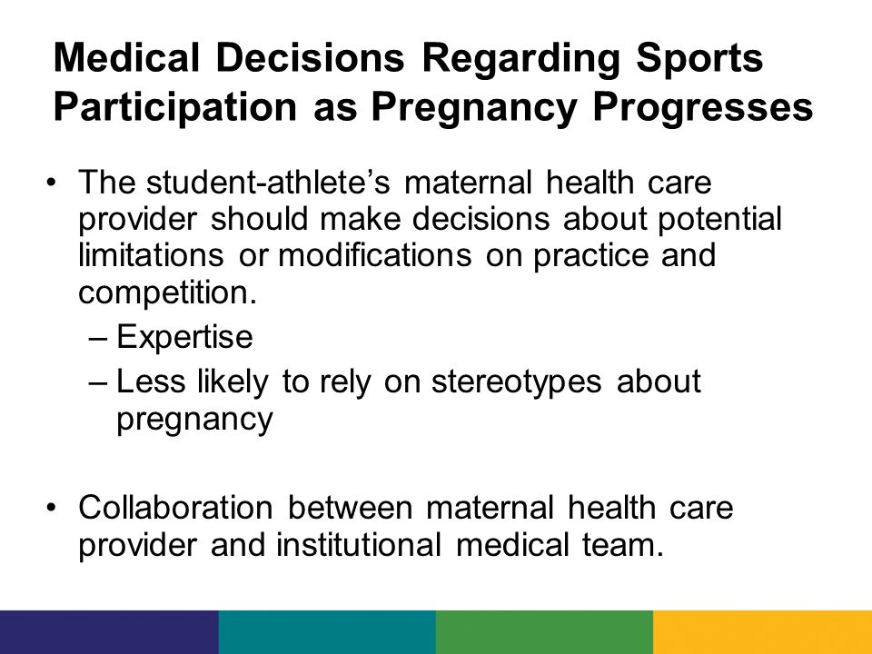 Medical Decisions Regarding Sports Participation as Pregnancy Progresses The student-athlete's maternal health care provider should make decisions about potential limitations or modifications on practice and competition.