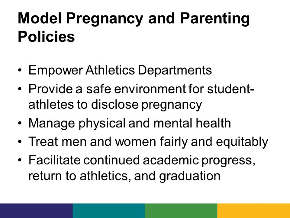 Model Pregnancy and Parenting Policies Empower Athletics Departments Provide a safe environment for student- athletes to disclose pregnancy Manage physical and mental health Treat men and women fairly and equitably Facilitate continued academic progress, return to athletics, and graduation