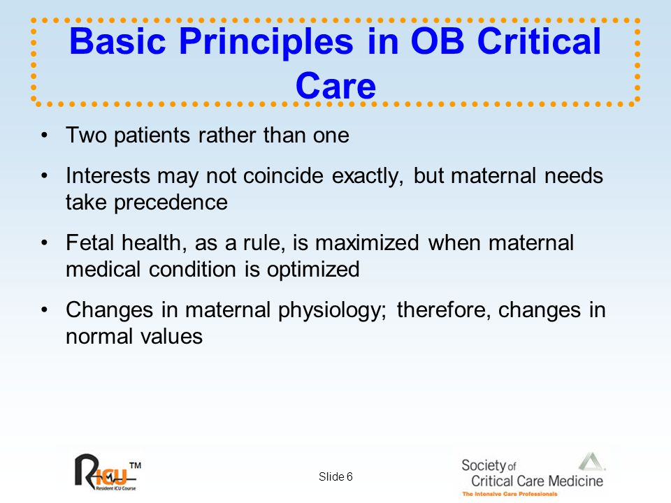 Slide 6 Basic Principles in OB Critical Care Two patients rather than one Interests may not coincide exactly, but maternal needs take precedence Fetal health, as a rule, is maximized when maternal medical condition is optimized Changes in maternal physiology; therefore, changes in normal values
