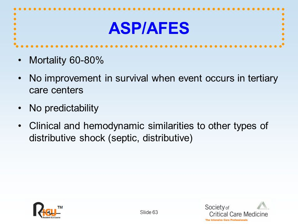 Slide 63 ASP/AFES Mortality 60-80% No improvement in survival when event occurs in tertiary care centers No predictability Clinical and hemodynamic similarities to other types of distributive shock (septic, distributive)