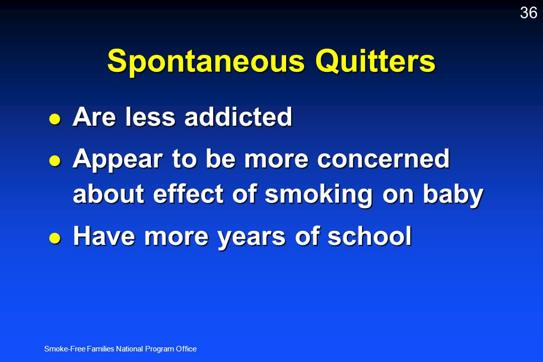 Smoke-Free Families National Program Office 36 Spontaneous Quitters l Are less addicted l Appear to be more concerned about effect of smoking on baby