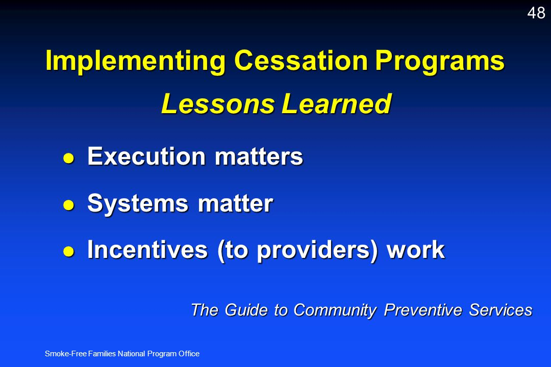 Smoke-Free Families National Program Office 48 Implementing Cessation Programs Lessons Learned l Execution matters l Systems matter l Incentives (to p