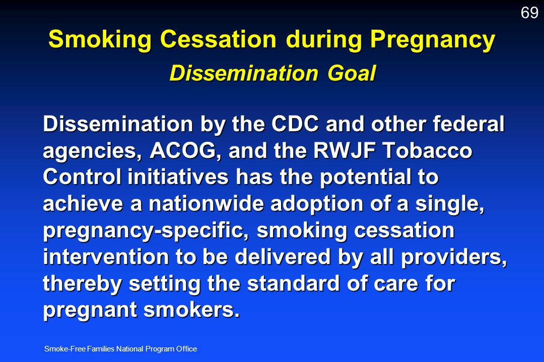 Smoke-Free Families National Program Office 69 Smoking Cessation during Pregnancy Dissemination Goal Dissemination by the CDC and other federal agenci