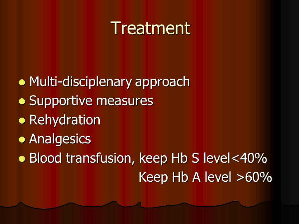 Treatment Multi-disciplenary approach Multi-disciplenary approach Supportive measures Supportive measures Rehydration Rehydration Analgesics Analgesics Blood transfusion, keep Hb S level<40% Blood transfusion, keep Hb S level<40% Keep Hb A level >60% Keep Hb A level >60%