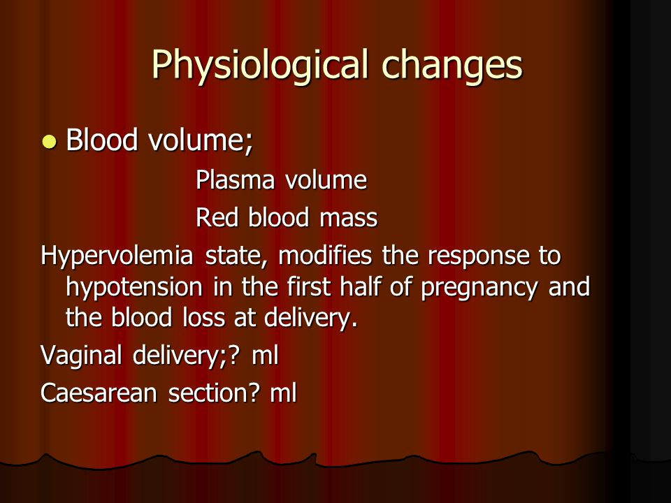 Physiological changes Blood volume; Blood volume; Plasma volume Plasma volume Red blood mass Red blood mass Hypervolemia state, modifies the response to hypotension in the first half of pregnancy and the blood loss at delivery.