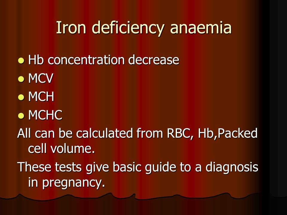 Iron deficiency anaemia Hb concentration decrease Hb concentration decrease MCV MCV MCH MCH MCHC MCHC All can be calculated from RBC, Hb,Packed cell volume.
