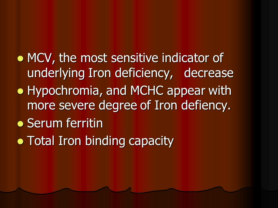 MCV, the most sensitive indicator of underlying Iron deficiency, decrease MCV, the most sensitive indicator of underlying Iron deficiency, decrease Hypochromia, and MCHC appear with more severe degree of Iron defiency.