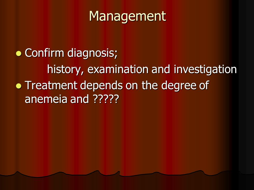 Management Confirm diagnosis; Confirm diagnosis; history, examination and investigation history, examination and investigation Treatment depends on the degree of anemeia and ????.