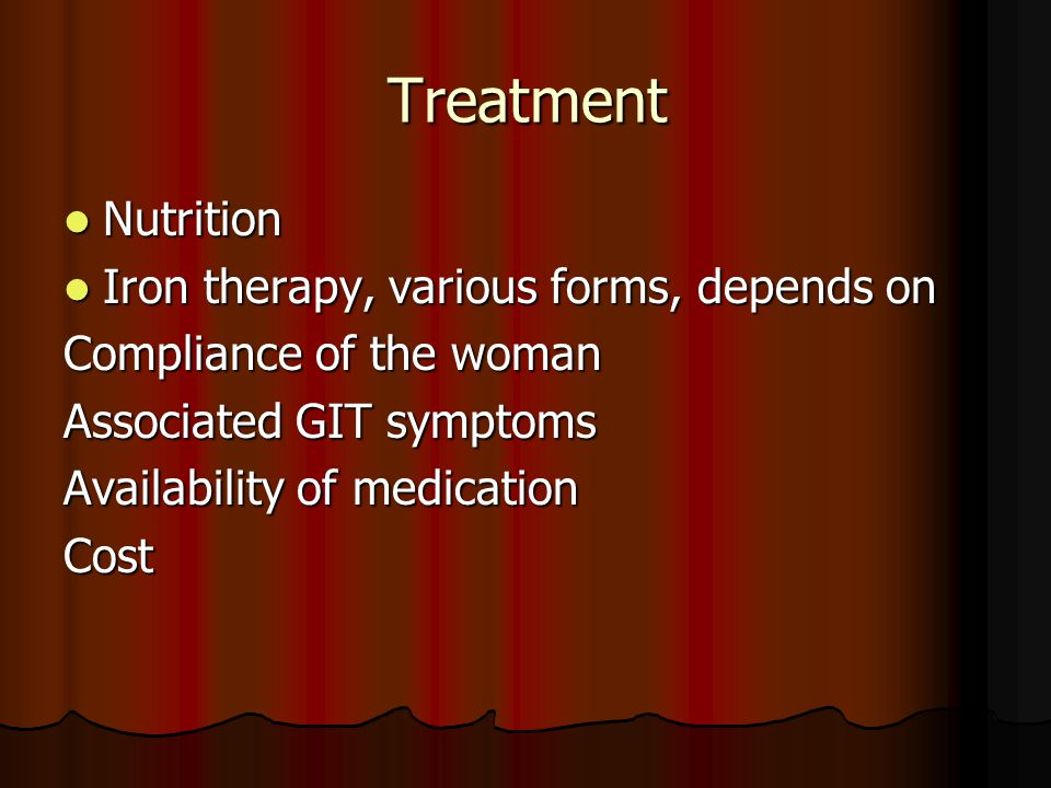 Treatment Nutrition Nutrition Iron therapy, various forms, depends on Iron therapy, various forms, depends on Compliance of the woman Associated GIT symptoms Availability of medication Cost