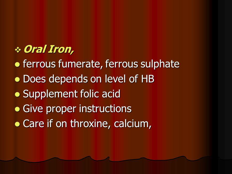 Oral Iron, ferrous fumerate, ferrous sulphate ferrous fumerate, ferrous sulphate Does depends on level of HB Does depends on level of HB Supplement